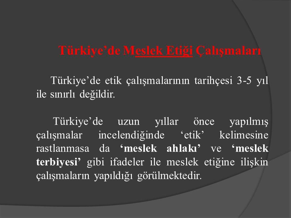 Türkiye'de Meslek Etiği Çalışmaları Türkiye'de etik çalışmalarının tarihçesi 3-5 yıl ile sınırlı değildir. Türkiye'de uzun yıllar önce yapılmış çalışm