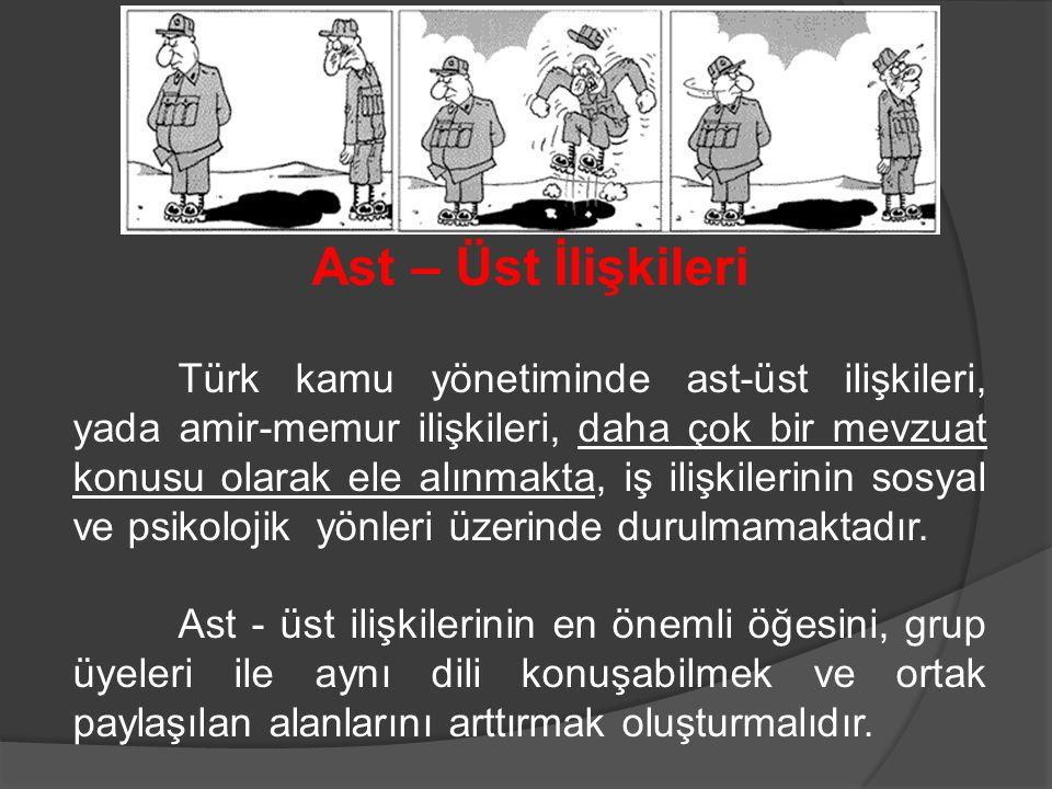 Ast – Üst İlişkileri Türk kamu yönetiminde ast-üst ilişkileri, yada amir-memur ilişkileri, daha çok bir mevzuat konusu olarak ele alınmakta, iş ilişki