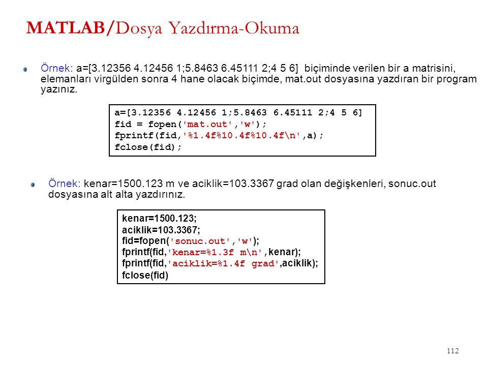 112 MATLAB/Dosya Yazdırma-Okuma Örnek: a=[3.12356 4.12456 1;5.8463 6.45111 2;4 5 6] biçiminde verilen bir a matrisini, elemanları virgülden sonra 4 ha