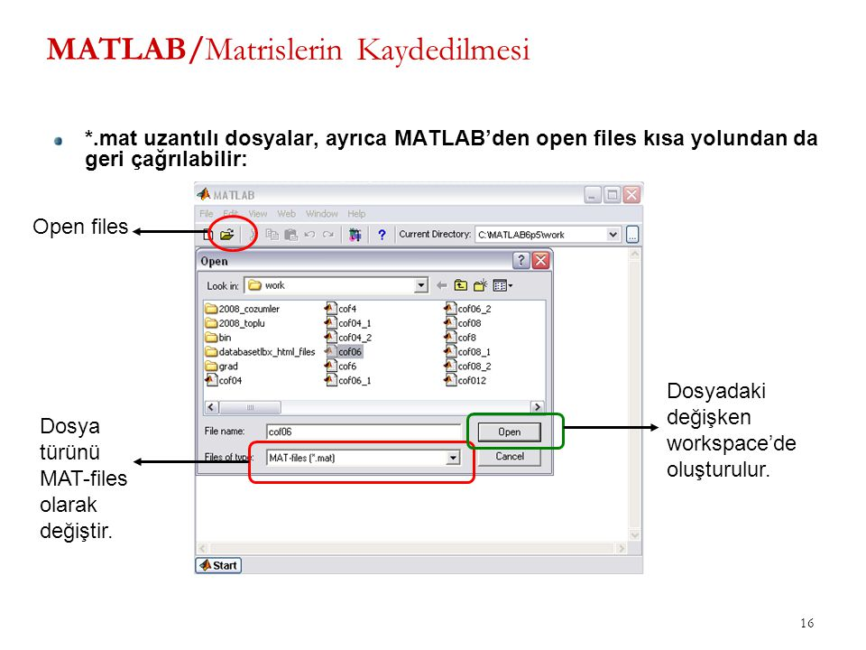 16 MATLAB/Matrislerin Kaydedilmesi *.mat uzantılı dosyalar, ayrıca MATLAB'den open files kısa yolundan da geri çağrılabilir: Open files Dosya türünü M