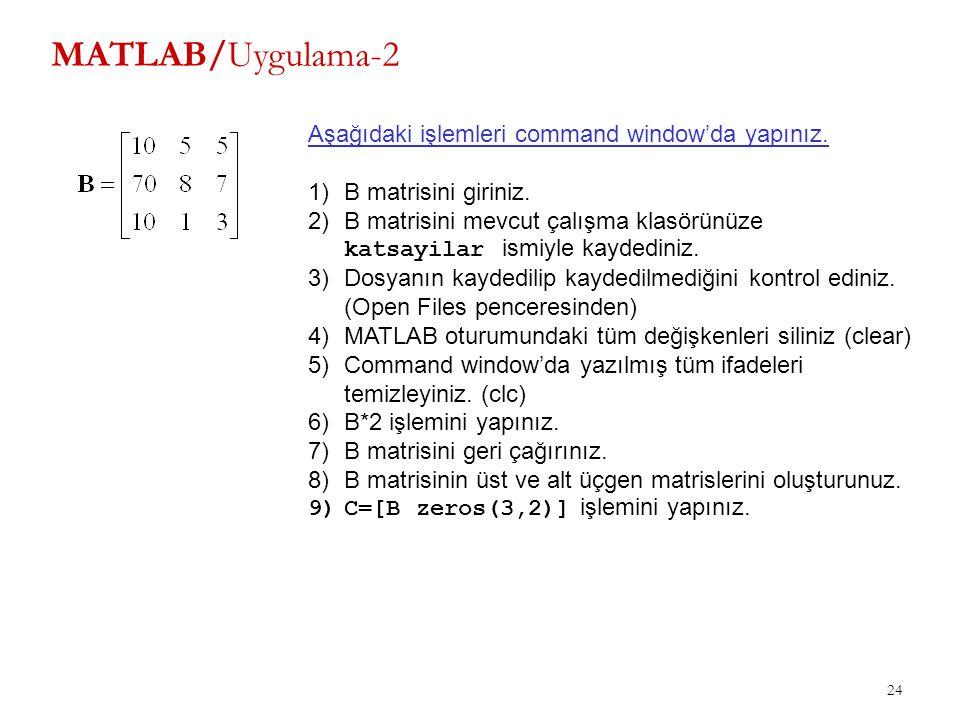 24 MATLAB/Uygulama-2 Aşağıdaki işlemleri command window'da yapınız. 1)B matrisini giriniz. 2)B matrisini mevcut çalışma klasörünüze katsayilar ismiyle