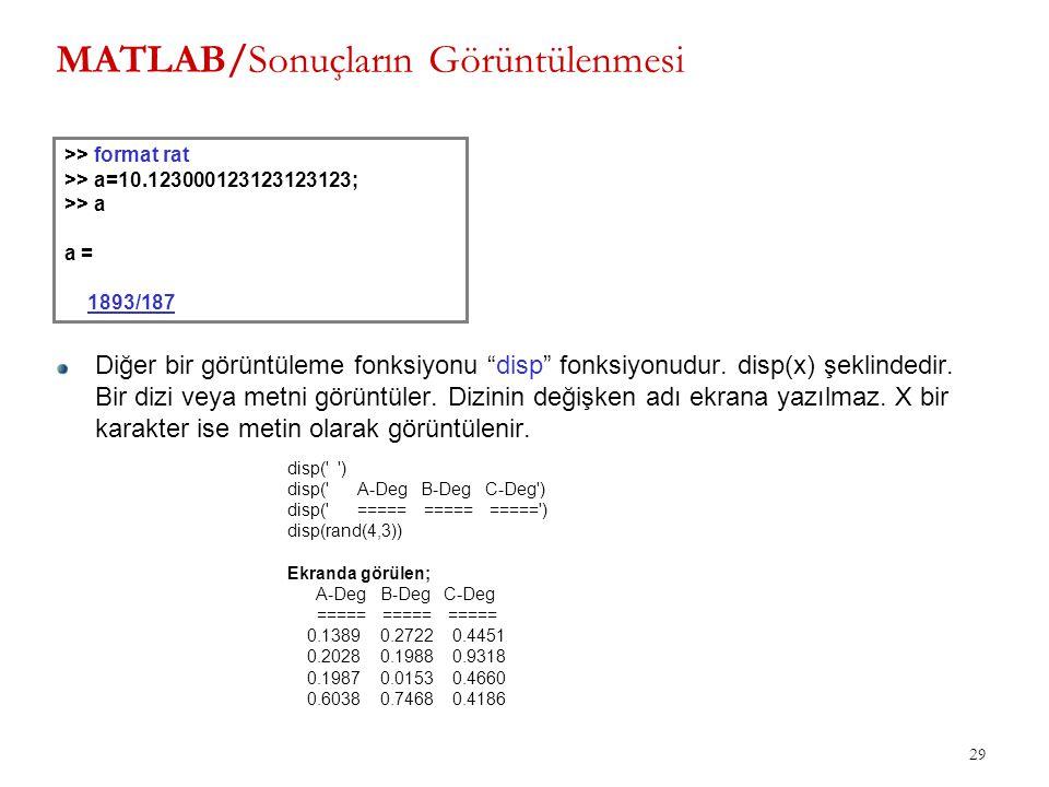 """MATLAB/Sonuçların Görüntülenmesi 29 >> format rat >> a=10.123000123123123123; >> a a = 1893/187 Diğer bir görüntüleme fonksiyonu """"disp"""" fonksiyonudur."""