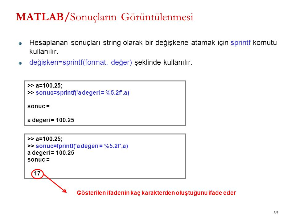 35 MATLAB/Sonuçların Görüntülenmesi Hesaplanan sonuçları string olarak bir değişkene atamak için sprintf komutu kullanılır. değişken=sprintf(format, d