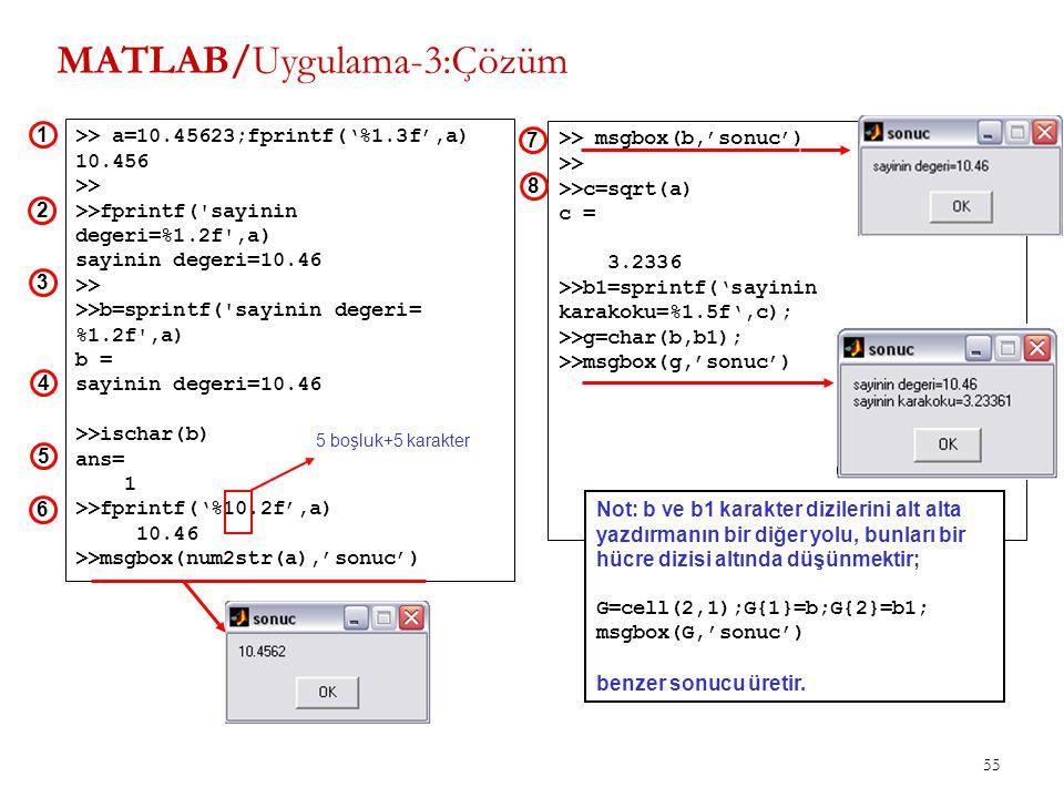 55 >> msgbox(b,'sonuc') >> >>c=sqrt(a) c = 3.2336 >>b1=sprintf('sayinin karakoku=%1.5f',c); >>g=char(b,b1); >>msgbox(g,'sonuc') 7 8 MATLAB/Uygulama-3: