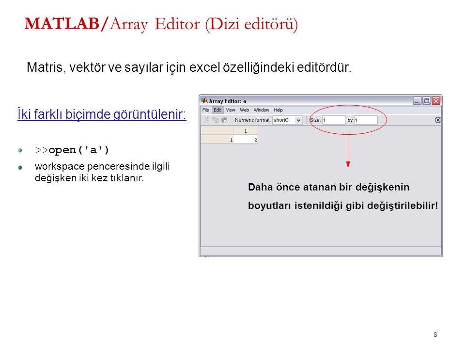 8 MATLAB/Array Editor (Dizi editörü) Matris, vektör ve sayılar için excel özelliğindeki editördür. İki farklı biçimde görüntülenir: >>open('a') worksp