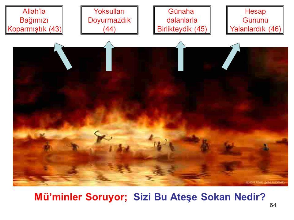 64 Mü'minler Soruyor; Sizi Bu Ateşe Sokan Nedir? Yoksulları Doyurmazdık (44) Allah'la Bağımızı Koparmıştık (43) Günaha dalanlarla Birlikteydik (45) He
