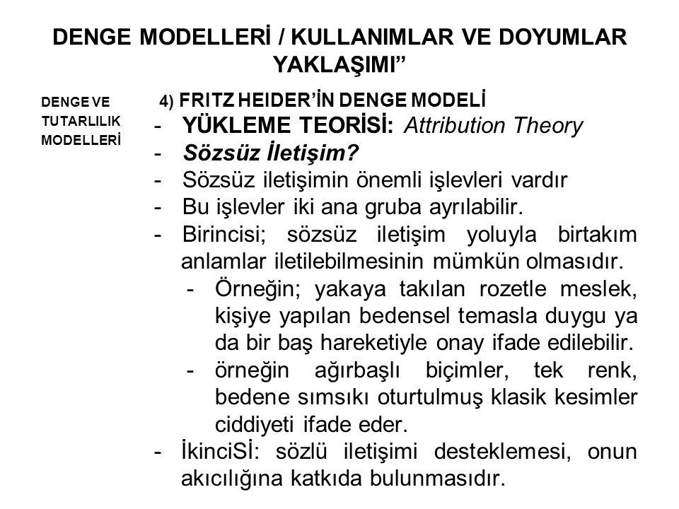 DENGE MODELLERİ / KULLANIMLAR VE DOYUMLAR YAKLAŞIMI DENGE VE TUTARLILIK MODELLERİ 4) FRITZ HEIDER'İN DENGE MODELİ -YÜKLEME TEORİSİ: Attribution Theory -Sözsüz İletişim.