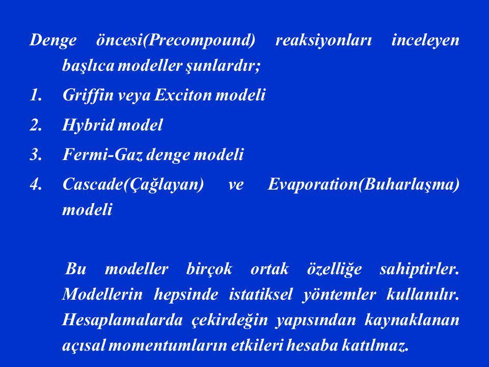 Denge öncesi(Precompound) reaksiyonları inceleyen başlıca modeller şunlardır; 1.Griffin veya Exciton modeli 2.Hybrid model 3.Fermi-Gaz denge modeli 4.Cascade(Çağlayan) ve Evaporation(Buharlaşma) modeli Bu modeller birçok ortak özelliğe sahiptirler.