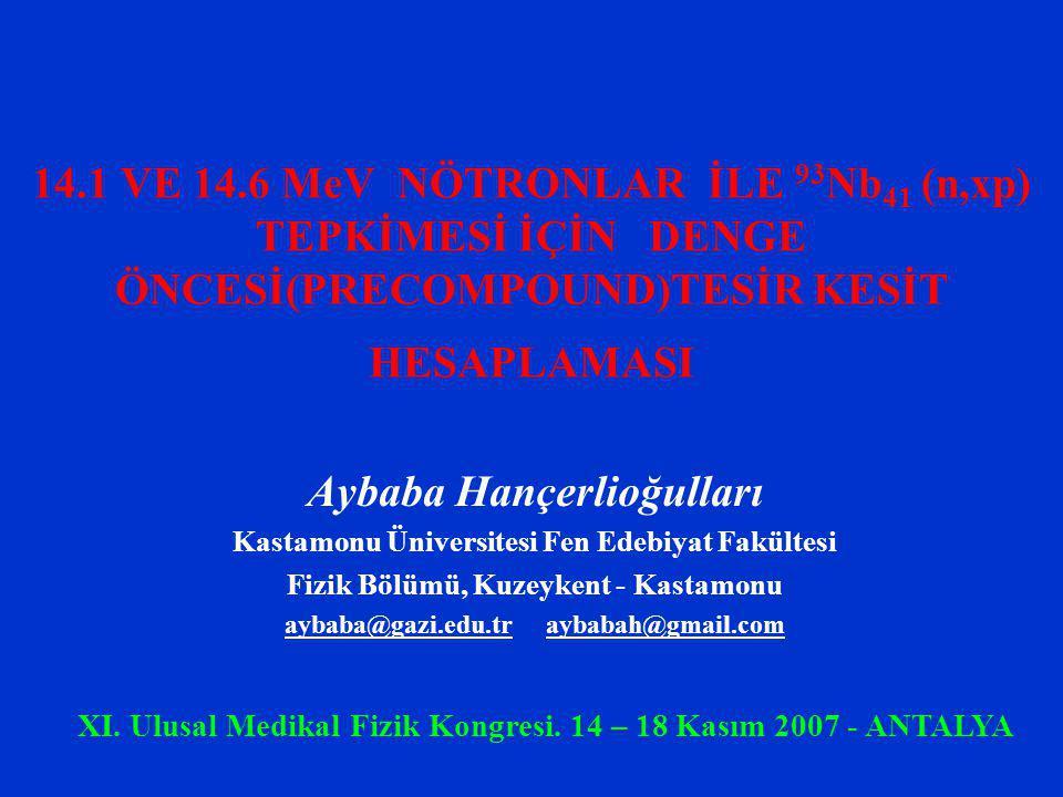14.1 VE 14.6 MeV NÖTRONLAR İLE 93 Nb 41 (n,xp) TEPKİMESİ İÇİN DENGE ÖNCESİ(PRECOMPOUND)TESİR KESİT HESAPLAMASI Aybaba Hançerlioğulları Kastamonu Üniversitesi Fen Edebiyat Fakültesi Fizik Bölümü, Kuzeykent - Kastamonu aybaba@gazi.edu.tr aybabah@gmail.com XI.