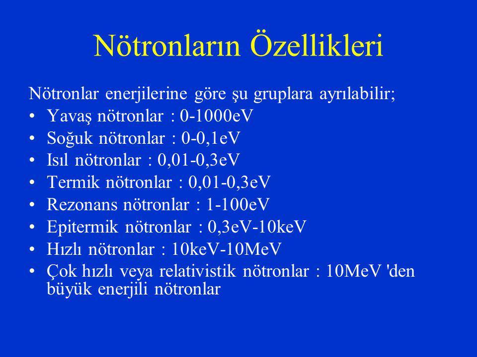 Nötronların Özellikleri Nötronlar enerjilerine göre şu gruplara ayrılabilir; Yavaş nötronlar : 0-1000eV Soğuk nötronlar : 0-0,1eV Isıl nötronlar : 0,01-0,3eV Termik nötronlar : 0,01-0,3eV Rezonans nötronlar : 1-100eV Epitermik nötronlar : 0,3eV-10keV Hızlı nötronlar : 10keV-10MeV Çok hızlı veya relativistik nötronlar : 10MeV den büyük enerjili nötronlar