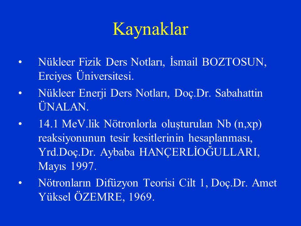 Kaynaklar Nükleer Fizik Ders Notları, İsmail BOZTOSUN, Erciyes Üniversitesi. Nükleer Enerji Ders Notları, Doç.Dr. Sabahattin ÜNALAN. 14.1 MeV.lik Nötr