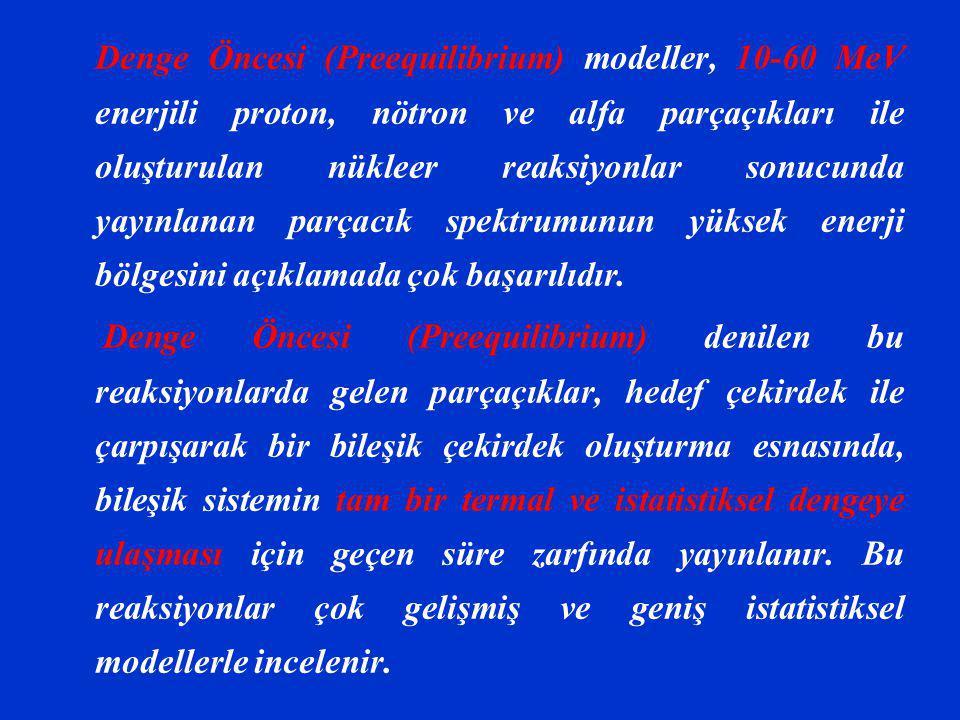 Denge Öncesi (Preequilibrium) modeller, 10-60 MeV enerjili proton, nötron ve alfa parçaçıkları ile oluşturulan nükleer reaksiyonlar sonucunda yayınlan
