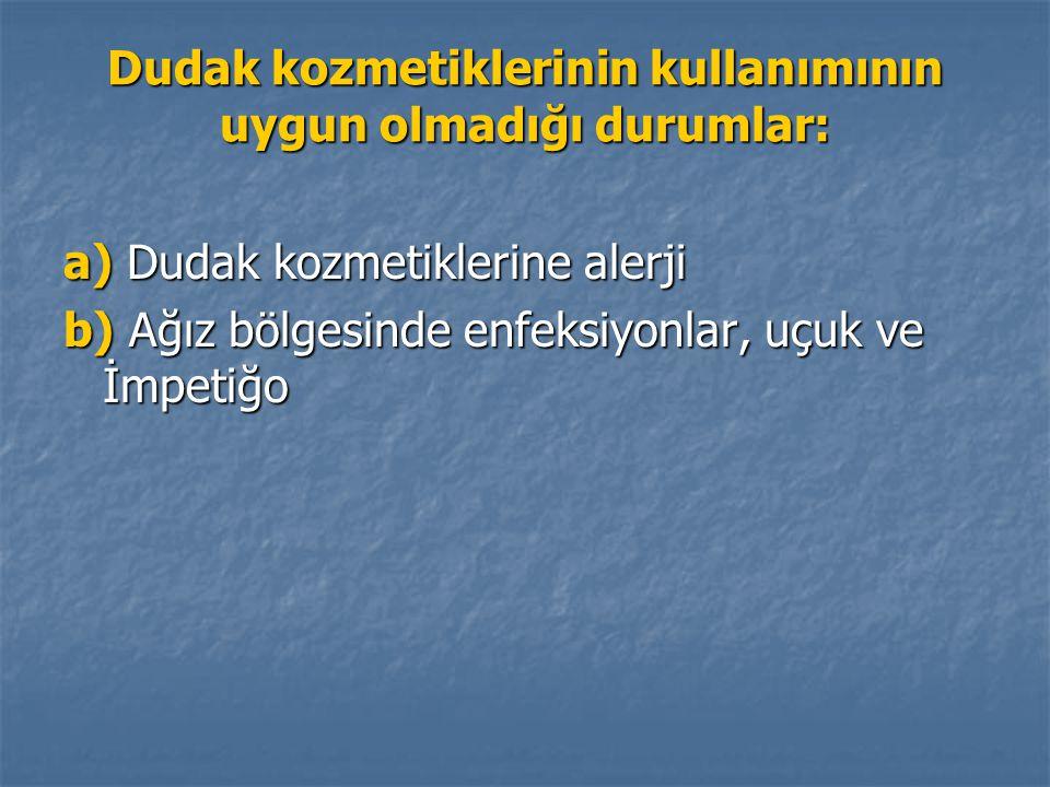 Dudak kozmetiklerinin kullanımının uygun olmadığı durumlar: a) Dudak kozmetiklerine alerji b) Ağız bölgesinde enfeksiyonlar, uçuk ve İmpetiğo