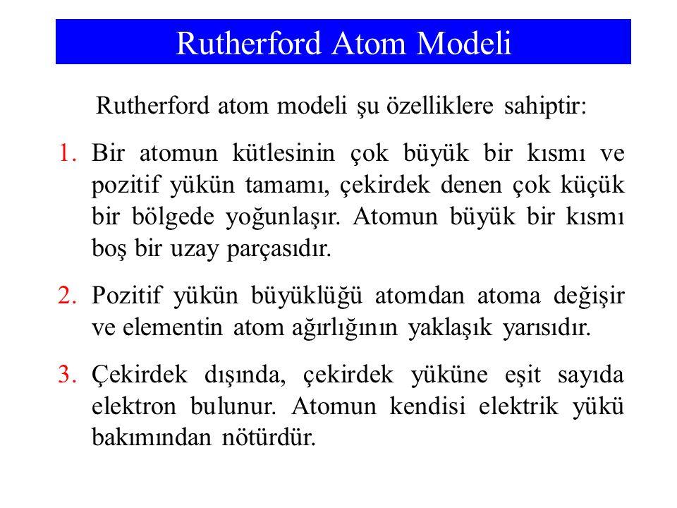 Rutherford Atom Modeli Rutherford atom modeli şu özelliklere sahiptir: 1.Bir atomun kütlesinin çok büyük bir kısmı ve pozitif yükün tamamı, çekirdek d