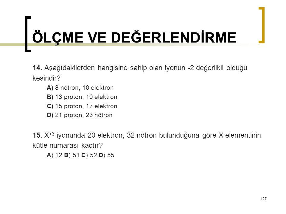ÖLÇME VE DEĞERLENDİRME 14. Aşağıdakilerden hangisine sahip olan iyonun -2 değerlikli olduğu kesindir? A) 8 nötron, 10 elektron B) 13 proton, 10 elektr