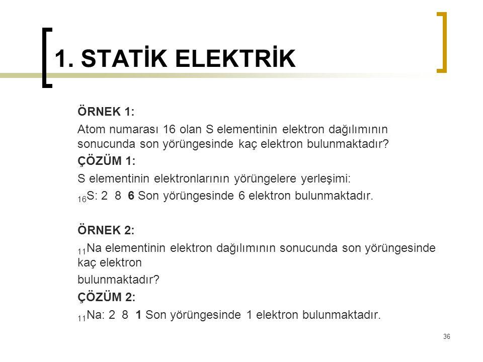 1. STATİK ELEKTRİK ÖRNEK 1: Atom numarası 16 olan S elementinin elektron dağılımının sonucunda son yörüngesinde kaç elektron bulunmaktadır? ÇÖZÜM 1: S