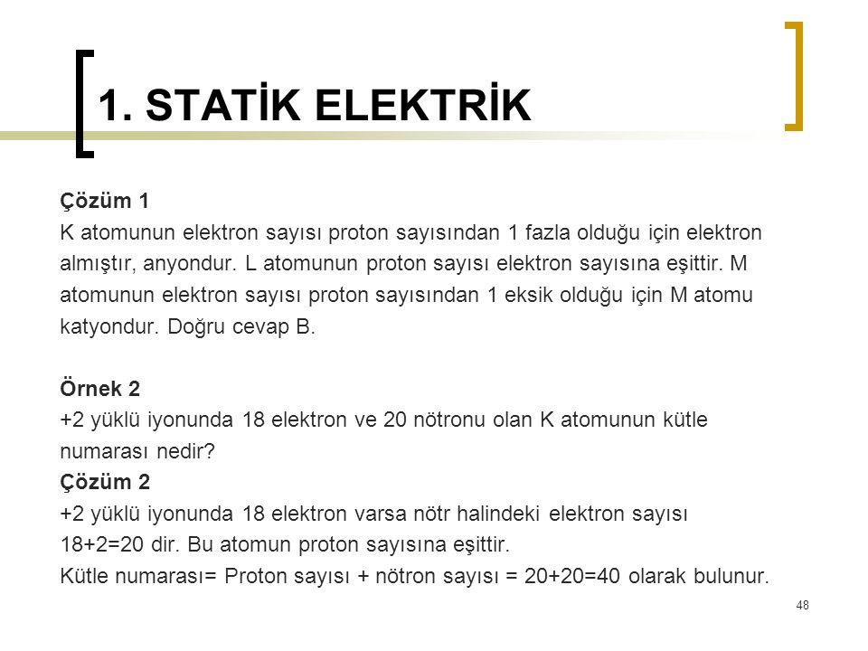 1. STATİK ELEKTRİK Çözüm 1 K atomunun elektron sayısı proton sayısından 1 fazla olduğu için elektron almıştır, anyondur. L atomunun proton sayısı elek