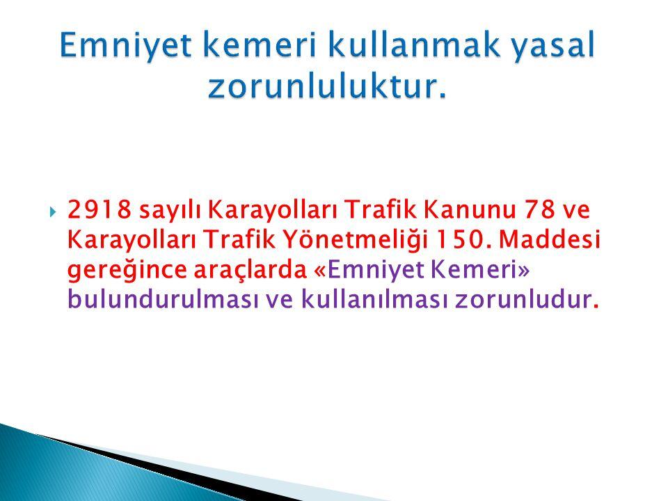  2918 sayılı Karayolları Trafik Kanunu 78 ve Karayolları Trafik Yönetmeliği 150. Maddesi gereğince araçlarda «Emniyet Kemeri» bulundurulması ve kulla