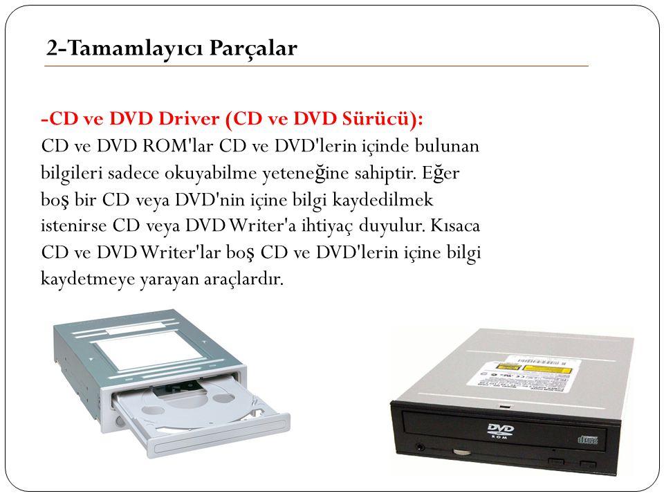 2-Tamamlayıcı Parçalar -CD ve DVD Driver (CD ve DVD Sürücü): CD ve DVD ROM'lar CD ve DVD'lerin içinde bulunan bilgileri sadece okuyabilme yetene ğ ine