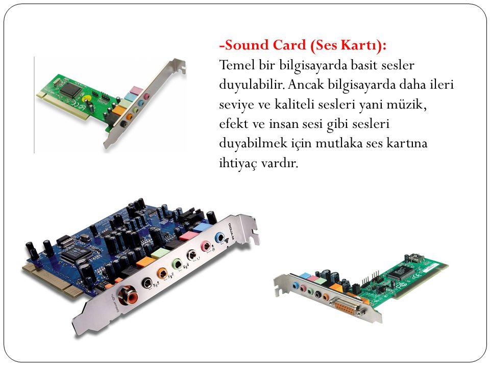 -Sound Card (Ses Kartı): Temel bir bilgisayarda basit sesler duyulabilir. Ancak bilgisayarda daha ileri seviye ve kaliteli sesleri yani müzik, efekt v