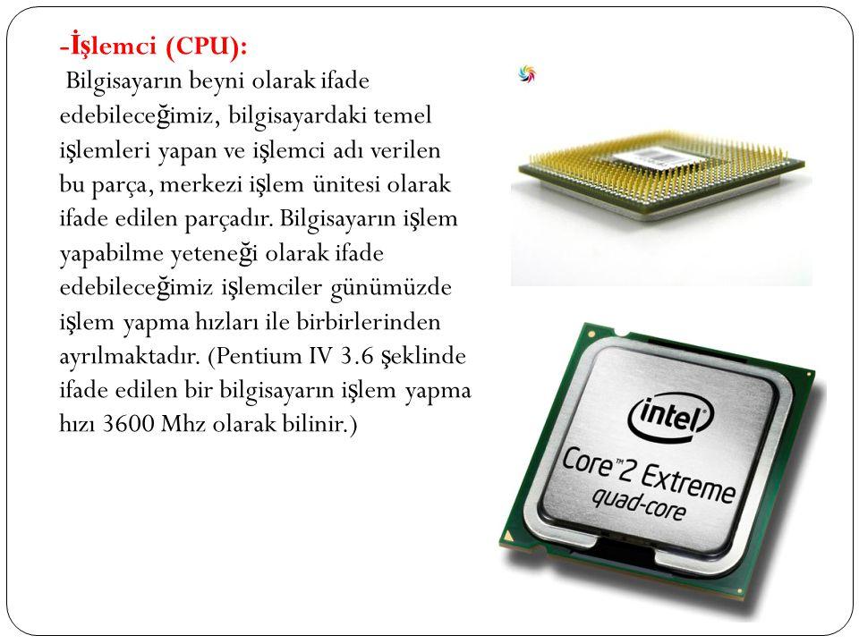 - İş lemci (CPU): Bilgisayarın beyni olarak ifade edebilece ğ imiz, bilgisayardaki temel i ş lemleri yapan ve i ş lemci adı verilen bu parça, merkezi