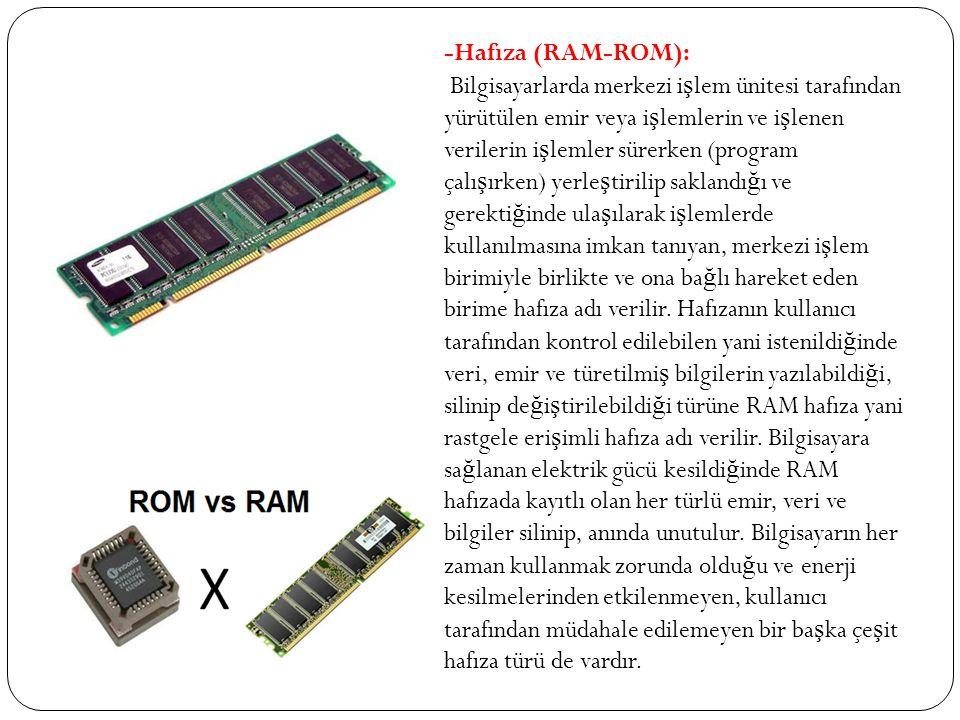 -Hafıza (RAM-ROM): Bilgisayarlarda merkezi i ş lem ünitesi tarafından yürütülen emir veya i ş lemlerin ve i ş lenen verilerin i ş lemler sürerken (pro