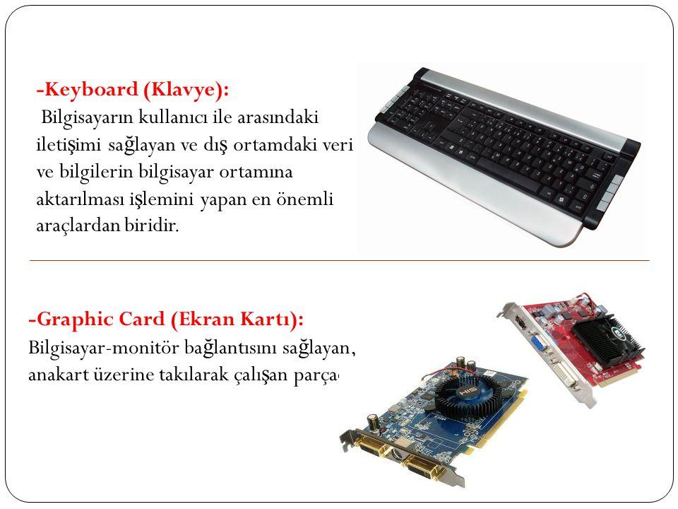 -Graphic Card (Ekran Kartı): Bilgisayar-monitör ba ğ lantısını sa ğ layan, anakart üzerine takılarak çalı ş an parçadır. -Keyboard (Klavye): Bilgisaya