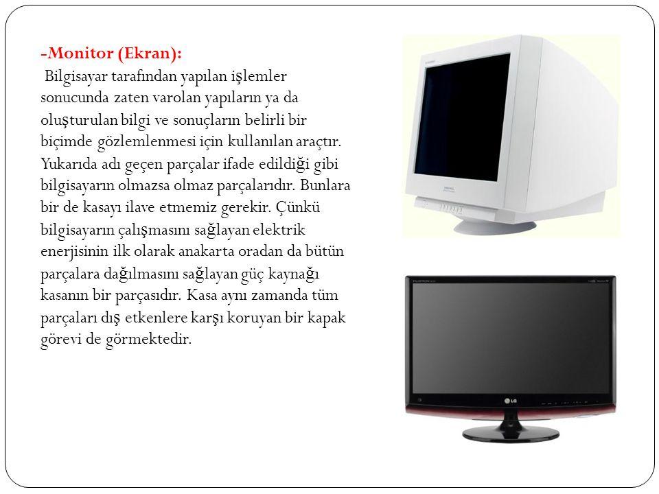 -Monitor (Ekran): Bilgisayar tarafından yapılan i ş lemler sonucunda zaten varolan yapıların ya da olu ş turulan bilgi ve sonuçların belirli bir biçim