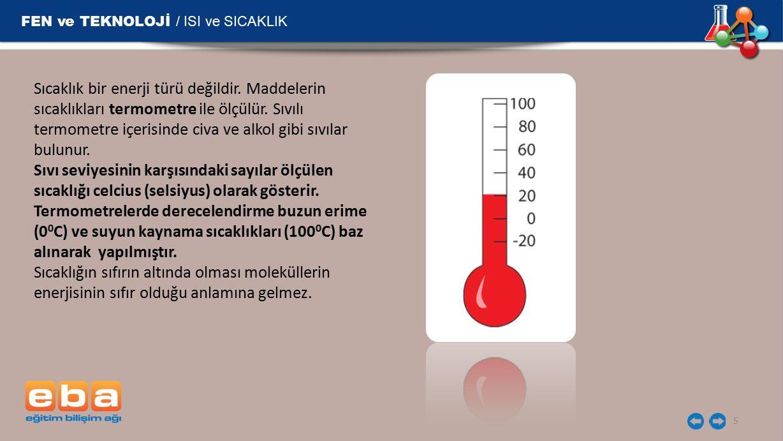 FEN ve TEKNOLOJİ / ISI ve SICAKLIK 5 Sıcaklık bir enerji türü değildir. Maddelerin sıcaklıkları termometre ile ölçülür. Sıvılı termometre içerisinde c