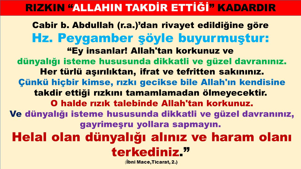 """Cabir b. Abdullah (r.a.)'dan rivayet edildiğine göre Hz. Peygamber şöyle buyurmuştur: """"Ey insanlar! Allah'tan korkunuz ve dünyalığı isteme hususunda d"""