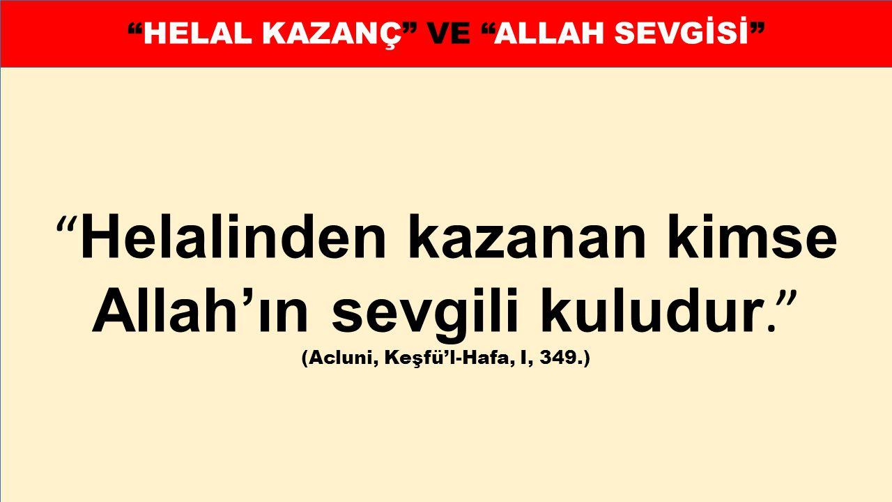 """"""" Helalinden kazanan kimse Allah'ın sevgili kuludur."""" (Acluni, Keşfü'l-Hafa, I, 349.) """"HELAL KAZANÇ"""" VE """"ALLAH SEVGİSİ"""""""