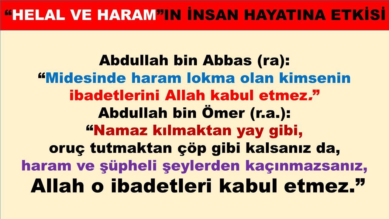 """Abdullah bin Abbas (ra): """"Midesinde haram lokma olan kimsenin ibadetlerini Allah kabul etmez."""" Abdullah bin Ömer (r.a.): """"Namaz kılmaktan yay gibi, or"""