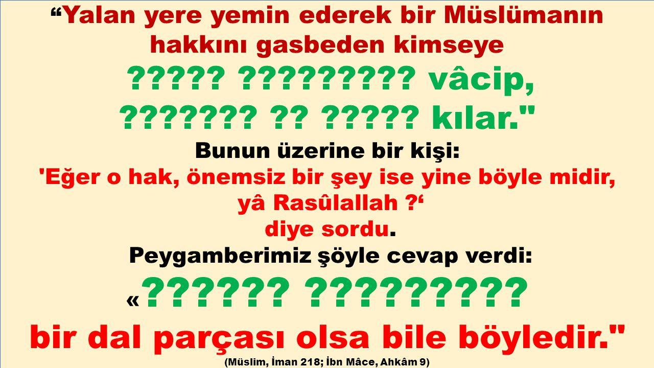 """"""" Yalan yere yemin ederek bir Müslümanın hakkını gasbeden kimseye ????? ????????? vâcip, ??????? ?? ????? kılar."""