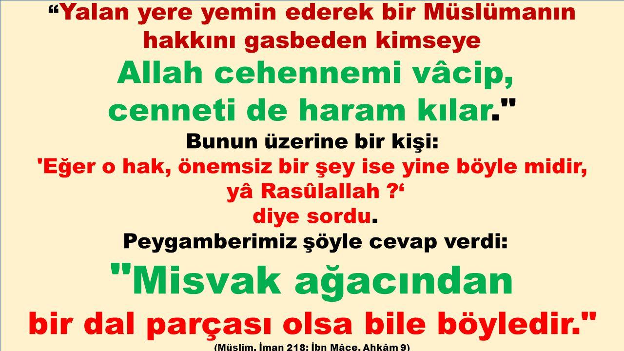 """"""" Yalan yere yemin ederek bir Müslümanın hakkını gasbeden kimseye Allah cehennemi vâcip, cenneti de haram kılar."""