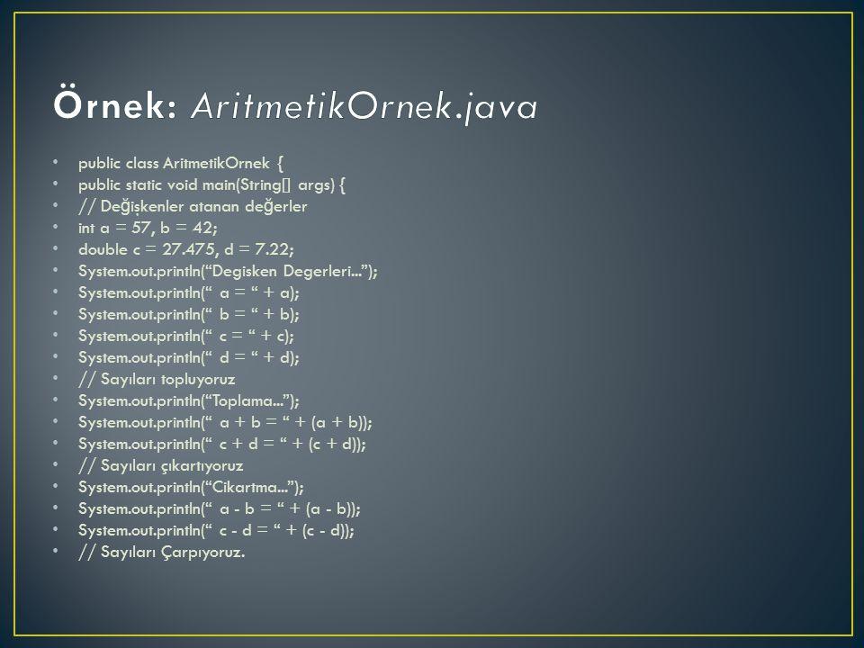 public class AritmetikOrnek { public static void main(String[] args) { // De ğ işkenler atanan de ğ erler int a = 57, b = 42; double c = 27.475, d = 7.22; System.out.println( Degisken Degerleri... ); System.out.println( a = + a); System.out.println( b = + b); System.out.println( c = + c); System.out.println( d = + d); // Sayıları topluyoruz System.out.println( Toplama... ); System.out.println( a + b = + (a + b)); System.out.println( c + d = + (c + d)); // Sayıları çıkartıyoruz System.out.println( Cikartma... ); System.out.println( a - b = + (a - b)); System.out.println( c - d = + (c - d)); // Sayıları Çarpıyoruz.