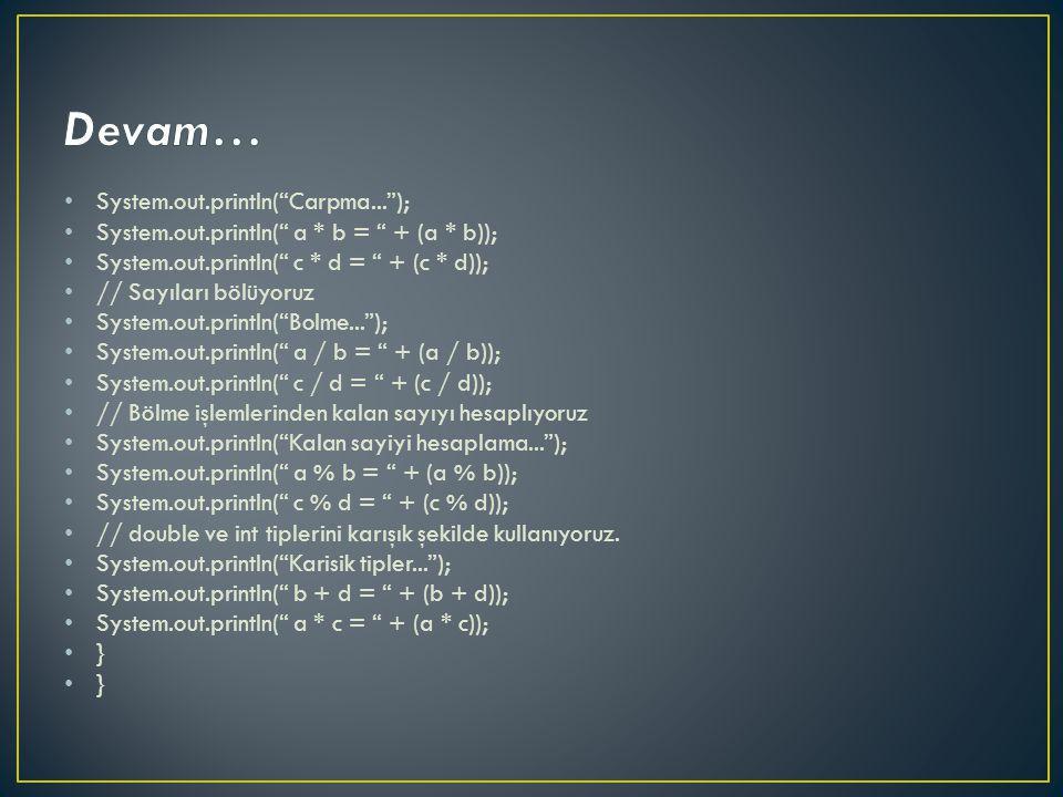 System.out.println( Carpma... ); System.out.println( a * b = + (a * b)); System.out.println( c * d = + (c * d)); // Sayıları bölüyoruz System.out.println( Bolme... ); System.out.println( a / b = + (a / b)); System.out.println( c / d = + (c / d)); // Bölme işlemlerinden kalan sayıyı hesaplıyoruz System.out.println( Kalan sayiyi hesaplama... ); System.out.println( a % b = + (a % b)); System.out.println( c % d = + (c % d)); // double ve int tiplerini karışık şekilde kullanıyoruz.