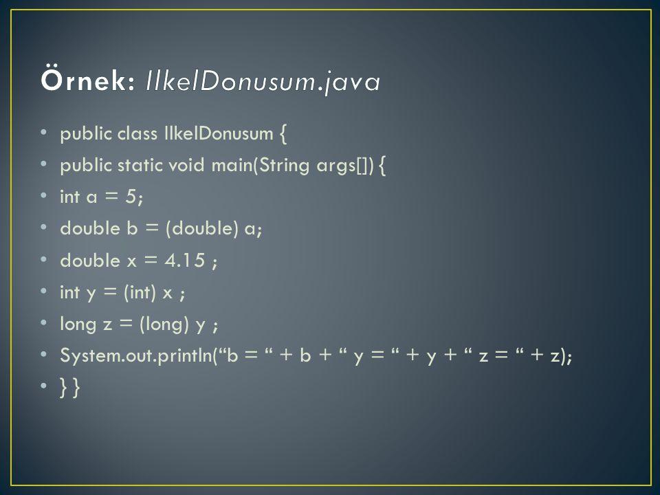 public class IlkelDonusum { public static void main(String args[]) { int a = 5; double b = (double) a; double x = 4.15 ; int y = (int) x ; long z = (long) y ; System.out.println( b = + b + y = + y + z = + z); } }