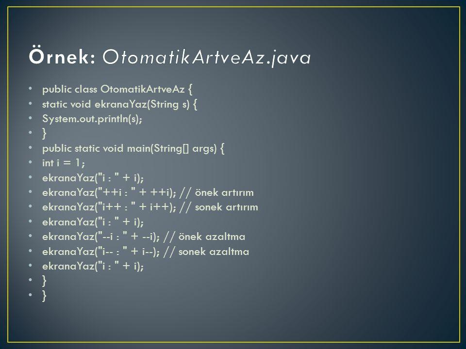 public class OtomatikArtveAz { static void ekranaYaz(String s) { System.out.println(s); } public static void main(String[] args) { int i = 1; ekranaYaz( i : + i); ekranaYaz( ++i : + ++i); // önek artırım ekranaYaz( i++ : + i++); // sonek artırım ekranaYaz( i : + i); ekranaYaz( --i : + --i); // önek azaltma ekranaYaz( i-- : + i--); // sonek azaltma ekranaYaz( i : + i); }