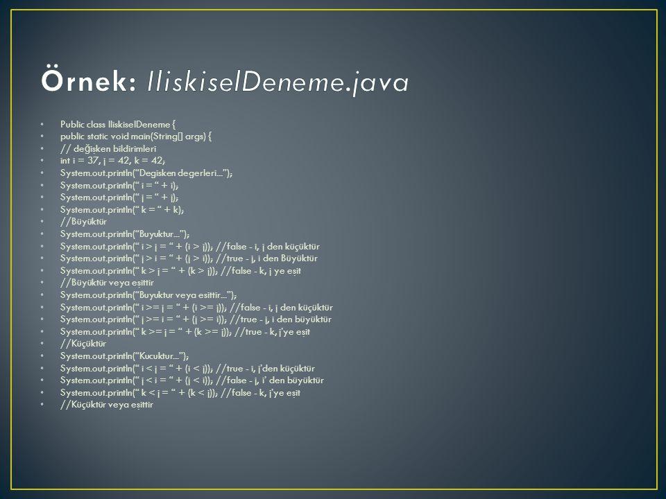 Public class IliskiselDeneme { public static void main(String[] args) { // de ğ işken bildirimleri int i = 37, j = 42, k = 42; System.out.println( Degisken degerleri... ); System.out.println( i = + i); System.out.println( j = + j); System.out.println( k = + k); //Büyüktür System.out.println( Buyuktur... ); System.out.println( i > j = + (i > j)); //false - i, j den küçüktür System.out.println( j > i = + (j > i)); //true - j, i den Büyüktür System.out.println( k > j = + (k > j)); //false - k, j ye eşit //Büyüktür veya eşittir System.out.println( Buyuktur veya esittir... ); System.out.println( i >= j = + (i >= j)); //false - i, j den küçüktür System.out.println( j >= i = + (j >= i)); //true - j, i den büyüktür System.out.println( k >= j = + (k >= j)); //true - k, j'ye eşit //Küçüktür System.out.println( Kucuktur... ); System.out.println( i < j = + (i < j)); //true - i, j'den küçüktür System.out.println( j < i = + (j < i)); //false - j, i' den büyüktür System.out.println( k < j = + (k < j)); //false - k, j'ye eşit //Küçüktür veya eşittir
