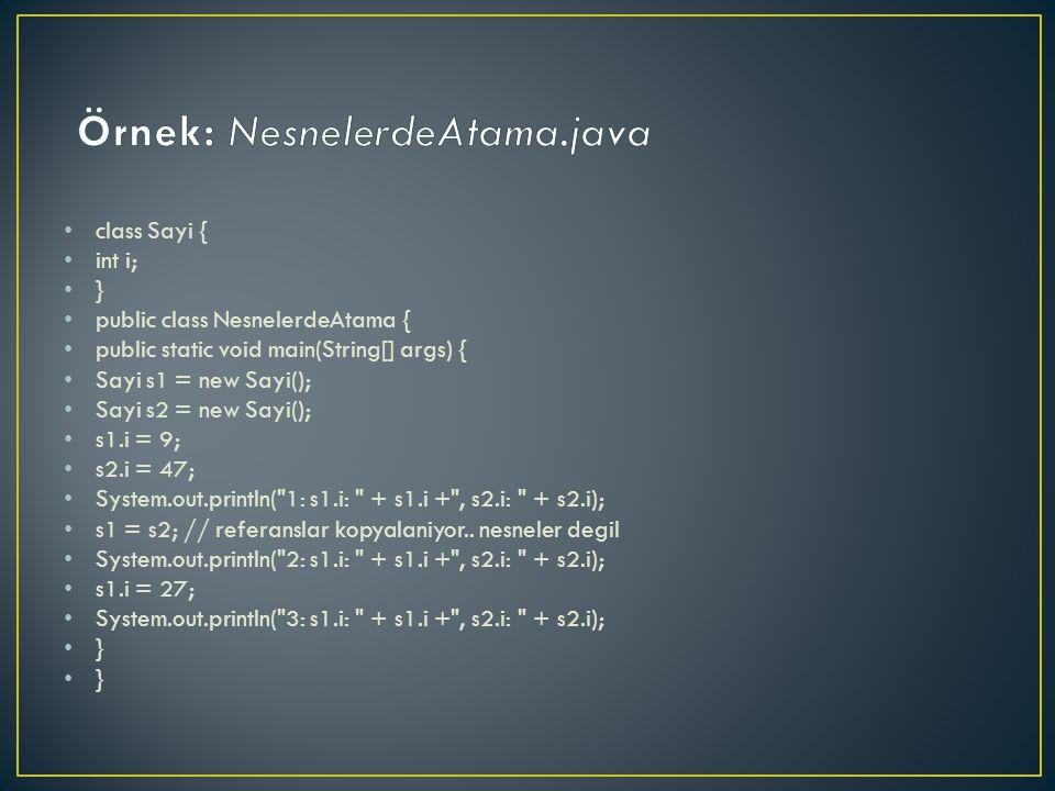 class Sayi { int i; } public class NesnelerdeAtama { public static void main(String[] args) { Sayi s1 = new Sayi(); Sayi s2 = new Sayi(); s1.i = 9; s2.i = 47; System.out.println( 1: s1.i: + s1.i + , s2.i: + s2.i); s1 = s2; // referanslar kopyalaniyor..