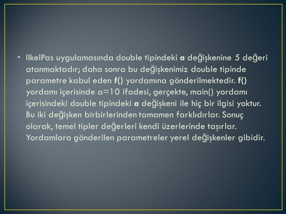 IlkelPas uygulamasında double tipindeki a de ğ işkenine 5 de ğ eri atanmaktadır; daha sonra bu de ğ işkenimiz double tipinde parametre kabul eden f() yordamına gönderilmektedir.