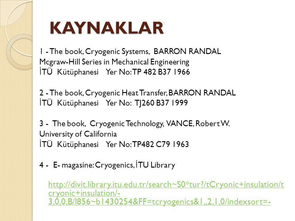 KAYNAKLAR 1 - The book, Cryogenic Systems, BARRON RANDAL Mcgraw-Hill Series in Mechanical Engineering İ TÜ Kütüphanesi Yer No: TP 482 B37 1966 2 - The