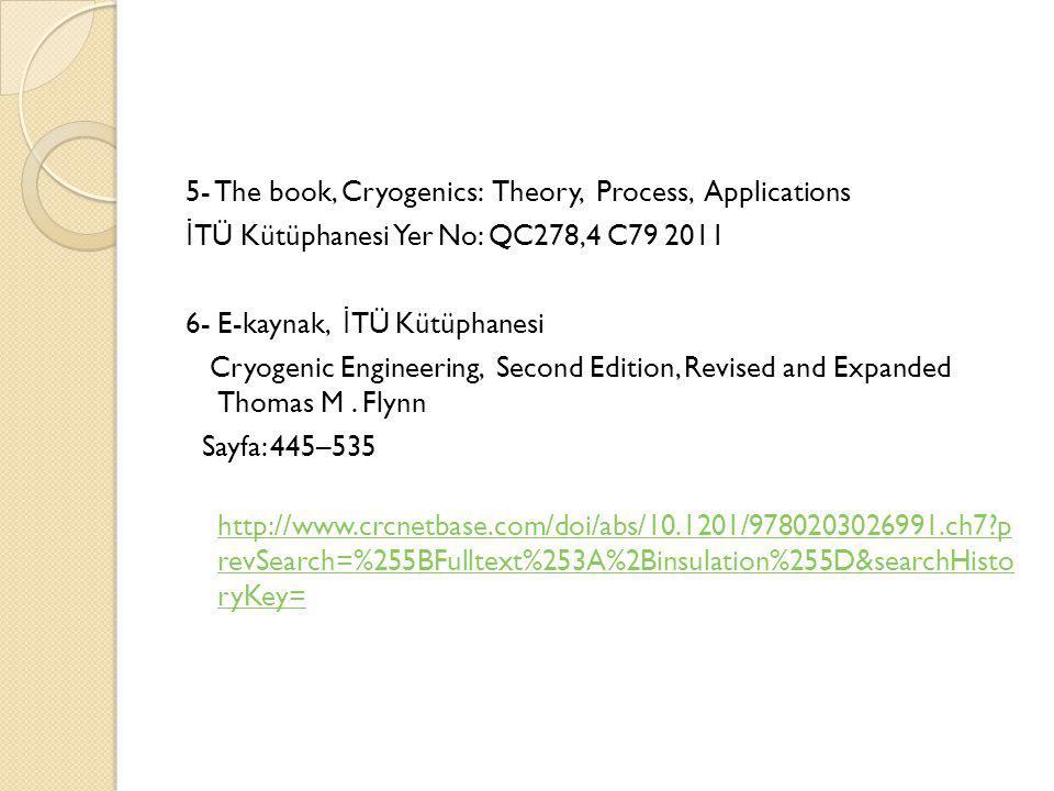 5- The book, Cryogenics: Theory, Process, Applications İ TÜ Kütüphanesi Yer No: QC278,4 C79 2011 6- E-kaynak, İ TÜ Kütüphanesi Cryogenic Engineering,