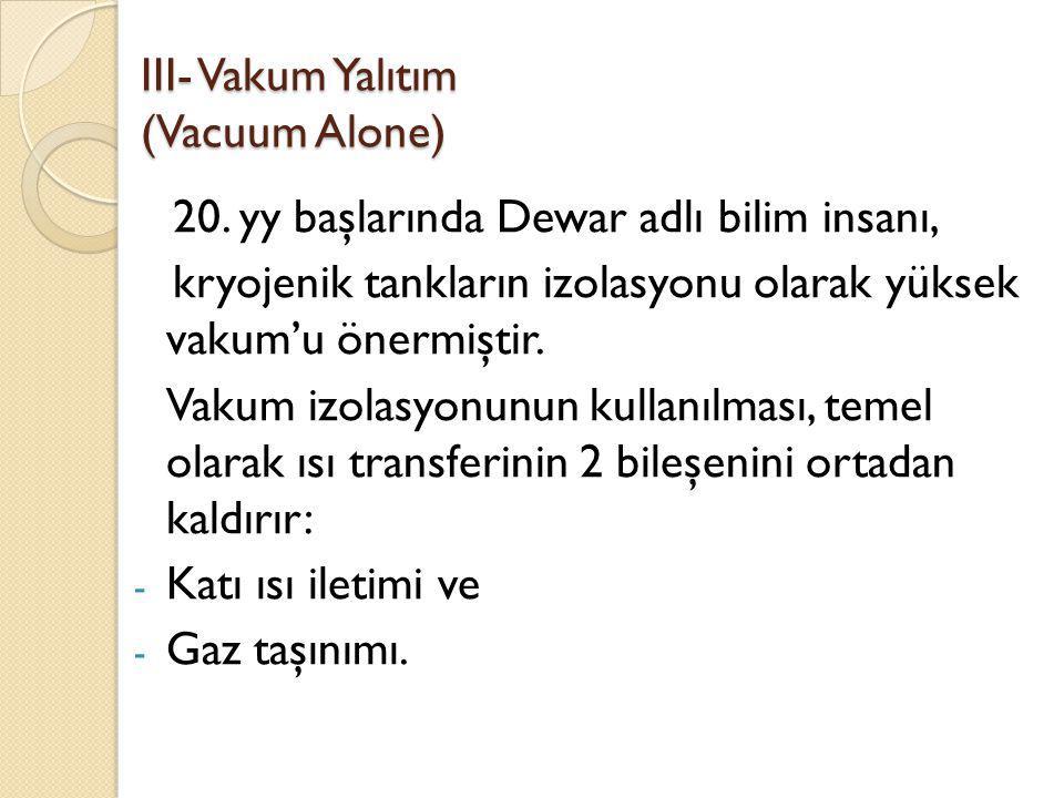III- Vakum Yalıtım (Vacuum Alone) 20. yy başlarında Dewar adlı bilim insanı, kryojenik tankların izolasyonu olarak yüksek vakum'u önermiştir. Vakum iz