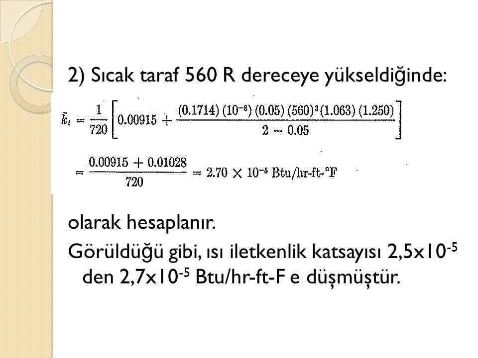 2) Sıcak taraf 560 R dereceye yükseldi ğ inde: olarak hesaplanır. Görüldü ğ ü gibi, ısı iletkenlik katsayısı 2,5x10 -5 den 2,7x10 -5 Btu/hr-ft-F e düş