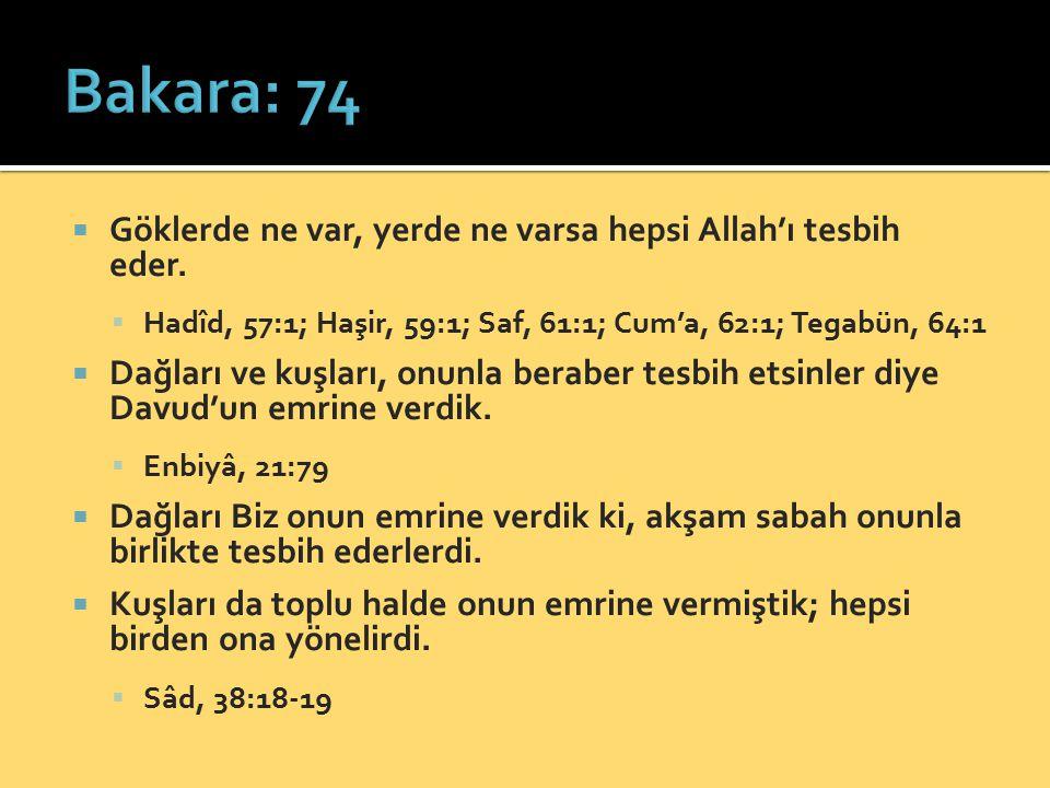  Göklerde ne var, yerde ne varsa hepsi Allah'ı tesbih eder.  Hadîd, 57:1; Haşir, 59:1; Saf, 61:1; Cum'a, 62:1; Tegabün, 64:1  Dağları ve kuşları, o