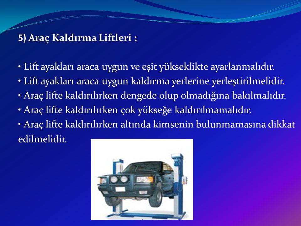5) Araç Kaldırma Liftleri : Lift ayakları araca uygun ve eşit yükseklikte ayarlanmalıdır. Lift ayakları araca uygun kaldırma yerlerine yerleştirilmeli