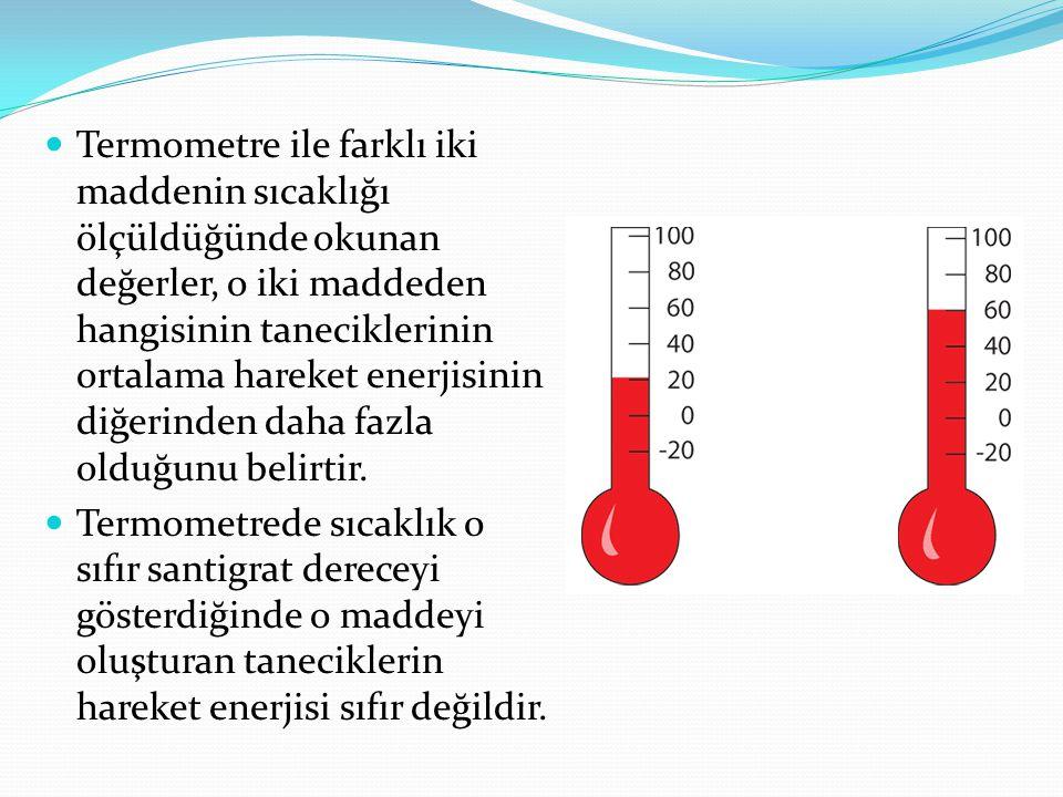 Termometre ile farklı iki maddenin sıcaklığı ölçüldüğünde okunan değerler, o iki maddeden hangisinin taneciklerinin ortalama hareket enerjisinin diğer