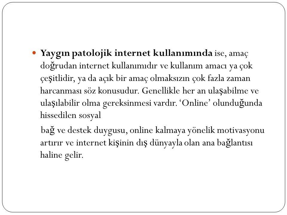 Yaygın patolojik internet kullanımında ise, amaç do ğ rudan internet kullanımıdır ve kullanım amacı ya çok çe ş itlidir, ya da açık bir amaç olmaksızı