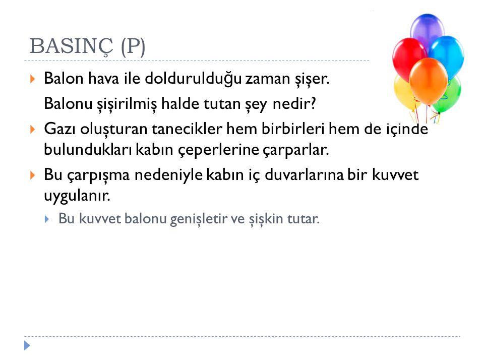 BASINÇ (P)  Balon hava ile dolduruldu ğ u zaman şişer. Balonu şişirilmiş halde tutan şey nedir?  Gazı oluşturan tanecikler hem birbirleri hem de içi
